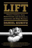 Lift : Fitness Culture, From Naked Greeks And Acrobats To Jazzercise And Ninja Warriors by Kunitz, Daniel © 2016 (Added: 9/26/16)