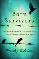 Born Survivors : Three Young Mothers And Their Extraordinary Story Of Courage, Defiance, And Hope by Holden, Wendy © 2015 (Added: 8/13/15)
