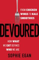 Devoured : From Chicken Wings To Kale Smoothies-- How What We Eat Defines Who We Are by Egan, Sophie © 2016 (Added: 8/24/16)