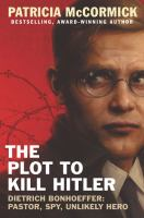 The Plot To Kill Hitler : Dietrich Bonhoeffer : Pastor, Spy, Unlikely Hero by McCormick, Patricia © 2016 (Added: 9/22/16)