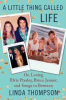 A Little Thing Called Life : On Loving Elvis Presley, Bruce Jenner, And Songs In Between by Thompson, Linda © 2016 (Added: 9/9/16)