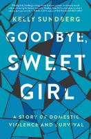 Goodbye, Sweet Girl : A Story Of Domestic Violence And Survival by Sundberg, Kelly © 2018 (Added: 6/11/18)