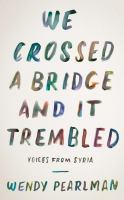 We Crossed A Bridge And It Trembled : Voices From Syria by Pearlman, Wendy © 2017 (Added: 6/7/17)