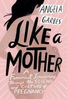 Like A Mother : A Feminist Journey Through The Science And Culture Of Pregnancy by Garbes, Angela © 2018 (Added: 6/7/18)
