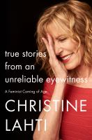True Stories From An Unreliable Eyewitness : A Feminist Coming Of Age by Lahti, Christine © 2018 (Added: 10/11/18)