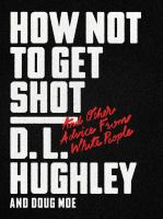 How Not To Get Shot : And Other Advice From White People by Hughley, D. L. (Darryl L.) © 2018 (Added: 8/8/18)
