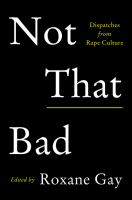 Not That Bad : Dispatches From Rape Culture by Gay, Roxane, editor © 2018 (Added: 5/9/18)