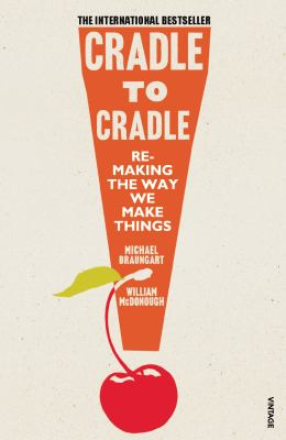 Cradle to cradle : remaking the way we do things
