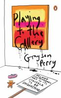 Playing To The Gallery : Helping Contemporary Art In Its Struggle To Be Understood by Perry, Grayson © 2015 (Added: 8/18/15)