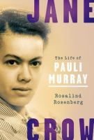 Jane Crow : The Life Of Pauli Murray by Rosenberg, Rosalind © 2017 (Added: 9/11/17)