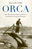 Orca : How We Came To Know And Love The Ocean's Greatest Predator by Colby, Jason M. (Jason Michael) © 2018 (Added: 10/11/18)