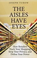 The Aisles Have Eyes : How Retailers Track Your Shopping, Strip Your Privacy, And Define Your Power by Turow, Joseph © 2017 (Added: 3/20/17)