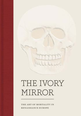 The Ivory Mirror - the Art of Mortality in Renaissance Europe, Stephen Perkinson