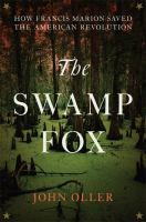 The Swamp Fox : How Francis Marion Saved The American Revolution by Oller, John © 2016 (Added: 2/17/17)