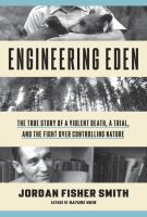 Engineering Eden : The True Story Of A Violent Death, A Trial, And The Fight Over Controlling Nature by Smith, Jordan Fisher © 2016 (Added: 6/23/16)