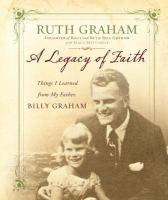 A Legacy Of Faith : Things I Learned From My Father, Billy Graham by Graham, Ruth © 2014 (Added: 3/20/15)
