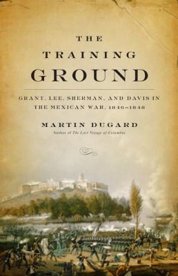 cover photo: The Training Ground: Grant, Lee, Sherman, and Davis in the Mexican War, 1846-1848