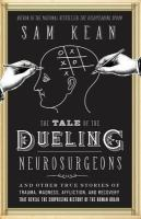 The Tale Of The Dueling Neurosurgeons : The History Of The Human Brain As Revealed By True Stories Of Trauma, Madness, And Recovery by Kean, Sam © 2014 (Added: 3/20/15)