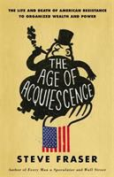 The Age Of Acquiescence : The Life And Death Of American Resistance To Organized Wealth And Power by Fraser, Steve © 2015 (Added: 2/18/15)