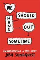 We Should Hang Out Sometime : Embarrassingly, A True Story by Sundquist, Josh © 2014 (Added: 3/20/15)