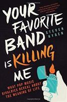 Your Favorite Band Is Killing Me : What Pop Music Rivalries Reveal About The Meaning Of Life by Hyden, Steven © 2016 (Added: 6/28/16)