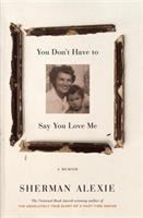 You Don't Have To Say You Love Me : A Memoir by Alexie, Sherman © 2017 (Added: 6/16/17)