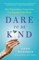 Dare To Be Kind : How Extraordinary Compassion Can Transform Our World by Velasquez, Lizzie © 2017 (Added: 6/15/17)