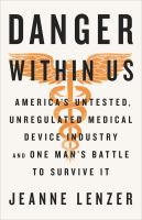 The Danger Within Us : America's Untested, Unregulated Medical Device Industry And One Man's Battle To Survive It by Lenzer, Jeanne © 2017 (Added: 1/11/18)