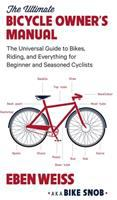 The Ultimate Bicycle Owner's Manual : The Universal Guide To Bikes, Riding, And Everything For Beginner And Seasoned Cyclists by Weiss, Eben © 2016 (Added: 8/23/16)