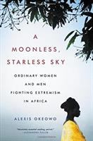 A Moonless, Starless Sky : Ordinary Women And Men Fighting Extremism In Africa by Okeowo, Alexis © 2017 (Added: 11/2/17)