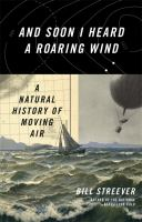 And Soon I Heard A Roaring Wind : A Natural History Of Moving Air by Streever, Bill © 2016 (Added: 8/29/16)