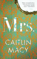 Mrs. : A Novel by Macy, Caitlin © 2018 (Added: 2/13/18)