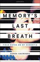 Memory's Last Breath : Field Notes On My Dementia by Saunders, Gerda © 2017 (Added: 6/15/17)