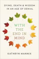 With The End In Mind : Dying, Death And Wisdom In An Age Of Denial by Mannix, Kathryn © 2018 (Added: 4/12/18)