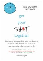 Get Your Sh*t Together : How To Stop Worrying About What You Should Do So You Can Finish What You Need To Do And Start Doing What You Want To Do by Knight, Sarah © 2016 (Added: 6/19/17)