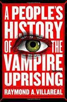 A People's History Of The Vampire Uprising : A Novel by Villareal, Raymond A. © 2018 (Added: 6/12/18)