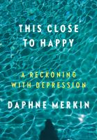 This Close To Happy : A Reckoning With Depression by Merkin, Daphne © 2017 (Added: 2/9/17)