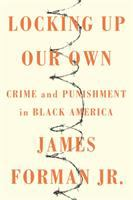 Locking Up Our Own : Crime And Punishment In Black America by Forman, James © 2017 (Added: 4/18/17)