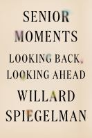 Senior Moments : Looking Back, Looking Ahead by Spiegelman, Willard © 2016 (Added: 9/26/16)
