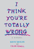I Think You're Totally Wrong : A Quarrel by Shields, David © 2015 (Added: 3/20/15)