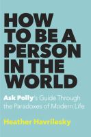 How To Be A Person In The World : Ask Polly's Guide Through The Paradoxes Of Modern Life by Havrilesky, Heather © 2016 (Added: 9/9/16)