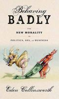 Behaving Badly : The New Morality In Politics, Sex, And Business by Collinsworth, Eden © 2017 (Added: 7/6/17)