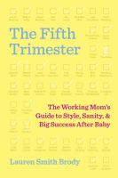 The Fifth Trimester : The Working Mom's Guide To Style, Sanity, And Big Success After Baby by Brody, Lauren Smith © 2017 (Added: 6/13/17)