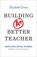 Building A Better Teacher : How Teaching Works (and How To Teach It To Everyone) by Green, Elizabeth © 2014 (Added: 1/9/15)