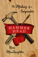 Hammer Head : The Making Of A Carpenter by MacLaughlin, Nina © 2015 (Added: 3/27/15)