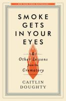 Smoke gets in your eyes : and other lessons from the crematory / Caitlin Doughty.