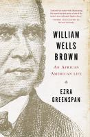 William Wells Brown : An African American Life by Greenspan, Ezra © 2014 (Added: 12/4/14)
