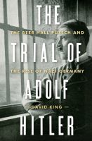 The Trial Of Adolf Hitler : The Beer Hall Putsch And The Rise Of Nazi Germany by King, David © 2017 (Added: 6/14/17)