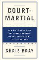 Court-martial : How Military Justice Has Shaped America From The Revolution To 9 by Bray, Chris © 2016 (Added: 5/24/16)