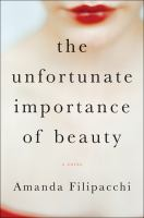 The Unfortunate Importance Of Beauty : A Novel by Filipacchi, Amanda © 2015 (Added: 2/23/15)